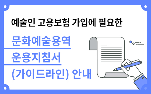 예술인 고용보험 가입에 필요한 문화예술용역 운용지침서 가이드라인 안내